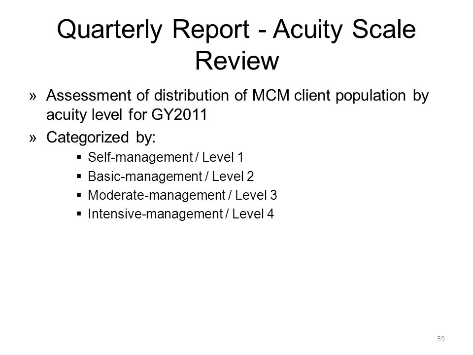 Quarterly Report - Acuity Scale Review »Assessment of distribution of MCM client population by acuity level for GY2011 »Categorized by:  Self-management / Level 1  Basic-management / Level 2  Moderate-management / Level 3  Intensive-management / Level 4 59