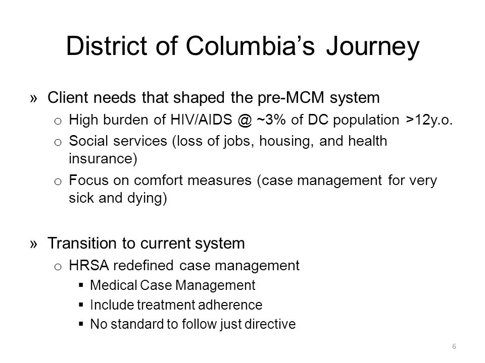 District of Columbia's Journey »Client needs that shaped the pre-MCM system o High burden of HIV/AIDS @ ~3% of DC population >12y.o.