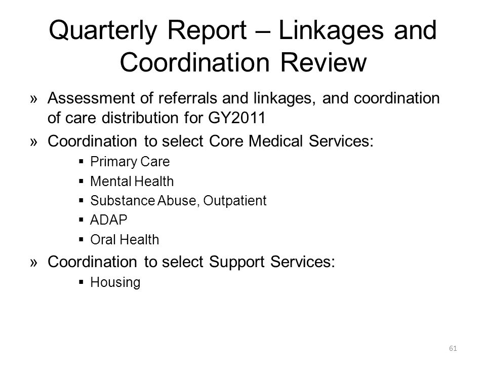 Quarterly Report – Linkages and Coordination Review »Assessment of referrals and linkages, and coordination of care distribution for GY2011 »Coordination to select Core Medical Services:  Primary Care  Mental Health  Substance Abuse, Outpatient  ADAP  Oral Health »Coordination to select Support Services:  Housing 61