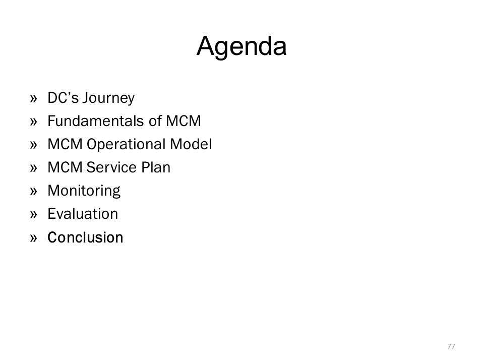 Agenda » DC's Journey » Fundamentals of MCM » MCM Operational Model » MCM Service Plan » Monitoring » Evaluation » Conclusion 77