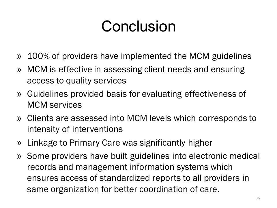 Conclusion » 100% of providers have implemented the MCM guidelines » MCM is effective in assessing client needs and ensuring access to quality services » Guidelines provided basis for evaluating effectiveness of MCM services » Clients are assessed into MCM levels which corresponds to intensity of interventions » Linkage to Primary Care was significantly higher » Some providers have built guidelines into electronic medical records and management information systems which ensures access of standardized reports to all providers in same organization for better coordination of care.