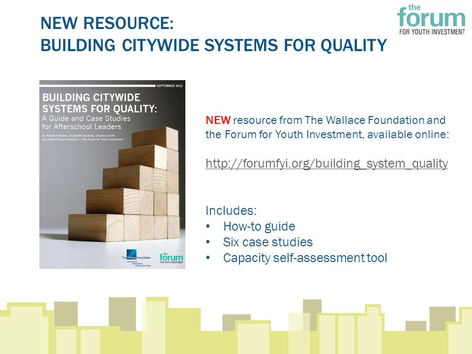NEW RESOURCE: BUILDING CITYWIDE SYSTEMS FOR QUALITY NEW resource from The Wallace Foundation and the Forum for Youth Investment, available online: http://forumfyi.org/building_system_quality Includes: How-to guide Six case studies Capacity self-assessment tool
