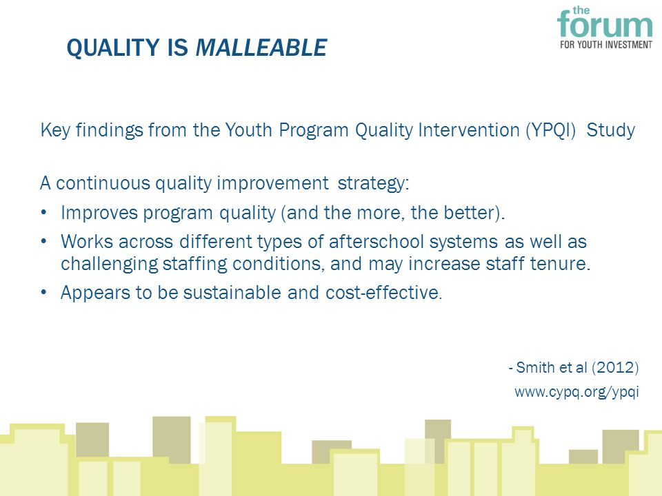 QUALITY IS MALLEABLE Key findings from the Youth Program Quality Intervention (YPQI) Study A continuous quality improvement strategy: Improves program quality (and the more, the better).