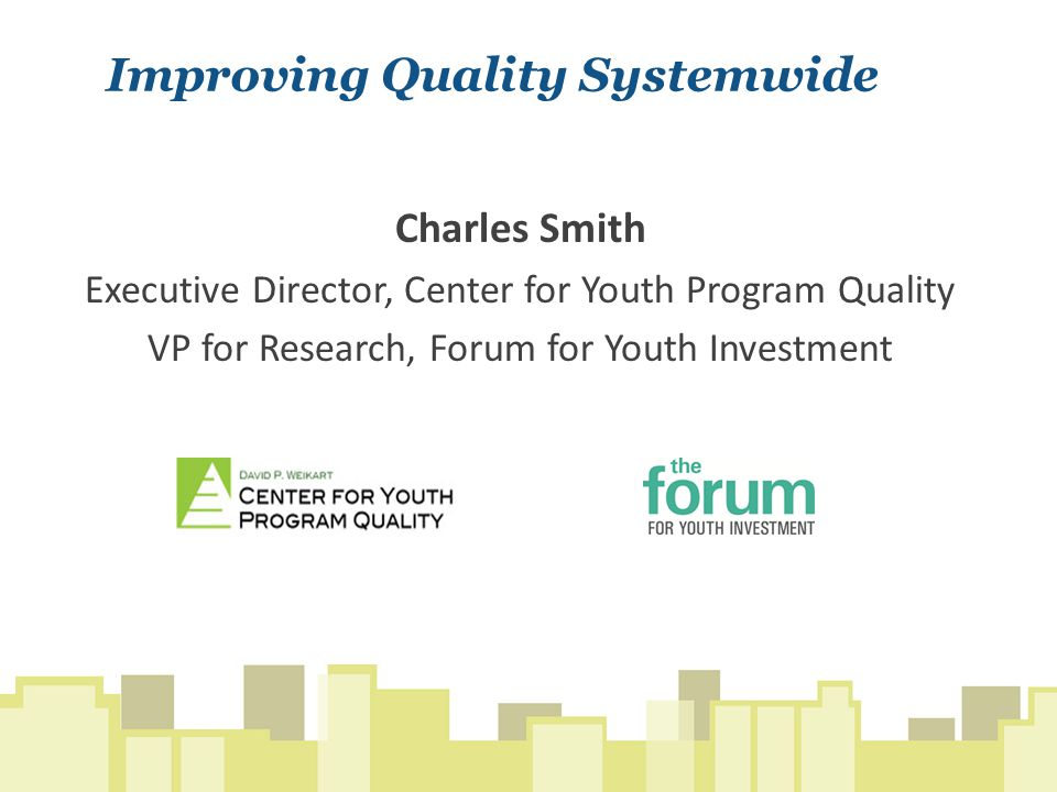 Improving Quality Systemwide Charles Smith Executive Director, Center for Youth Program Quality VP for Research, Forum for Youth Investment