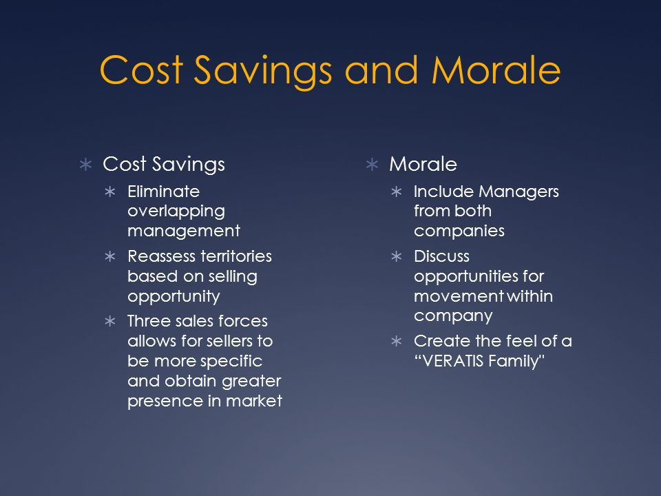 Cost Savings and Morale  Cost Savings  Eliminate overlapping management  Reassess territories based on selling opportunity  Three sales forces allows for sellers to be more specific and obtain greater presence in market  Morale  Include Managers from both companies  Discuss opportunities for movement within company  Create the feel of a VERATIS Family