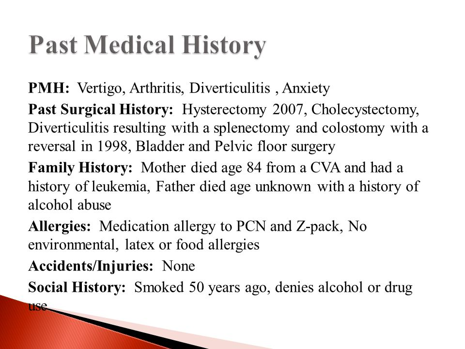 PMH: Vertigo, Arthritis, Diverticulitis, Anxiety Past Surgical History: Hysterectomy 2007, Cholecystectomy, Diverticulitis resulting with a splenectomy and colostomy with a reversal in 1998, Bladder and Pelvic floor surgery Family History: Mother died age 84 from a CVA and had a history of leukemia, Father died age unknown with a history of alcohol abuse Allergies: Medication allergy to PCN and Z-pack, No environmental, latex or food allergies Accidents/Injuries: None Social History: Smoked 50 years ago, denies alcohol or drug use
