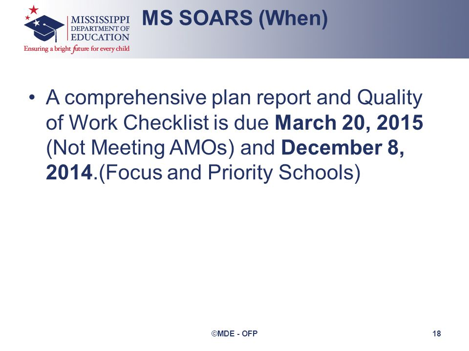 A comprehensive plan report and Quality of Work Checklist is due March 20, 2015 (Not Meeting AMOs) and December 8, 2014.(Focus and Priority Schools) MS SOARS (When) ©MDE - OFP 18