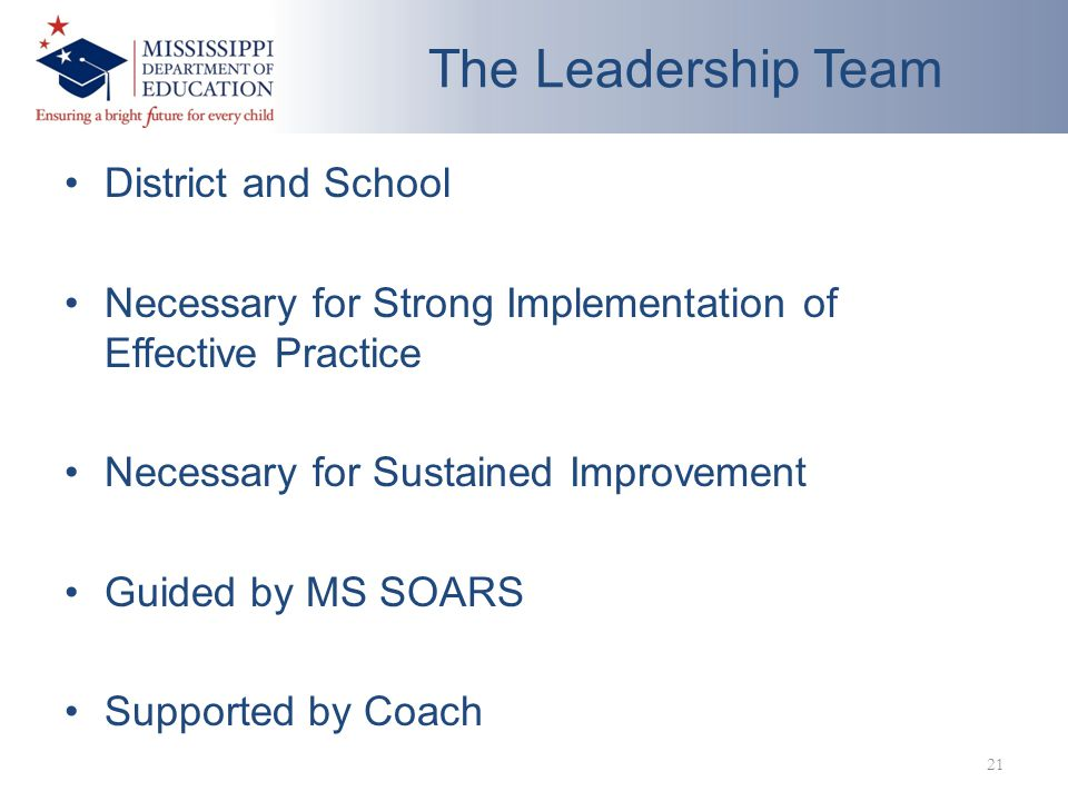 The Leadership Team District and School Necessary for Strong Implementation of Effective Practice Necessary for Sustained Improvement Guided by MS SOARS Supported by Coach 21