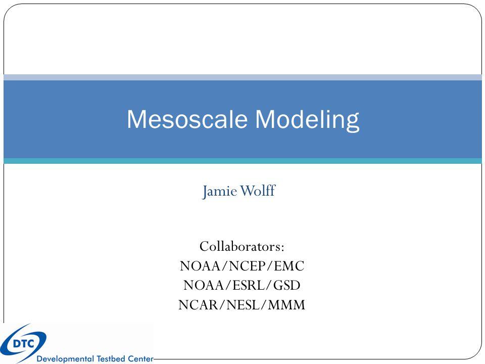 Jamie Wolff Mesoscale Modeling Collaborators: NOAA/NCEP/EMC NOAA/ESRL/GSD NCAR/NESL/MMM