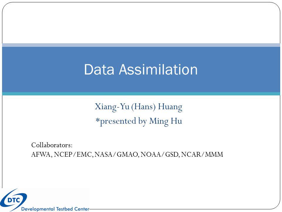 Xiang-Yu (Hans) Huang *presented by Ming Hu Data Assimilation Collaborators: AFWA, NCEP/EMC, NASA/GMAO, NOAA/GSD, NCAR/MMM