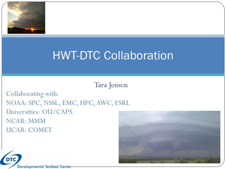 Tara Jensen HWT-DTC Collaboration Collaborating with: NOAA: SPC, NSSL, EMC, HPC, AWC, ESRL Universities: OU/CAPS NCAR: MMM UCAR: COMET