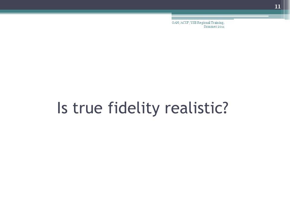 Is true fidelity realistic 11 OAH/ACYF/YSB Regional Training, Summer 2011