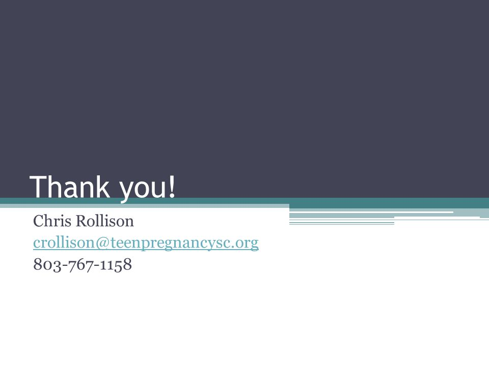 Thank you! Chris Rollison crollison@teenpregnancysc.org 803-767-1158