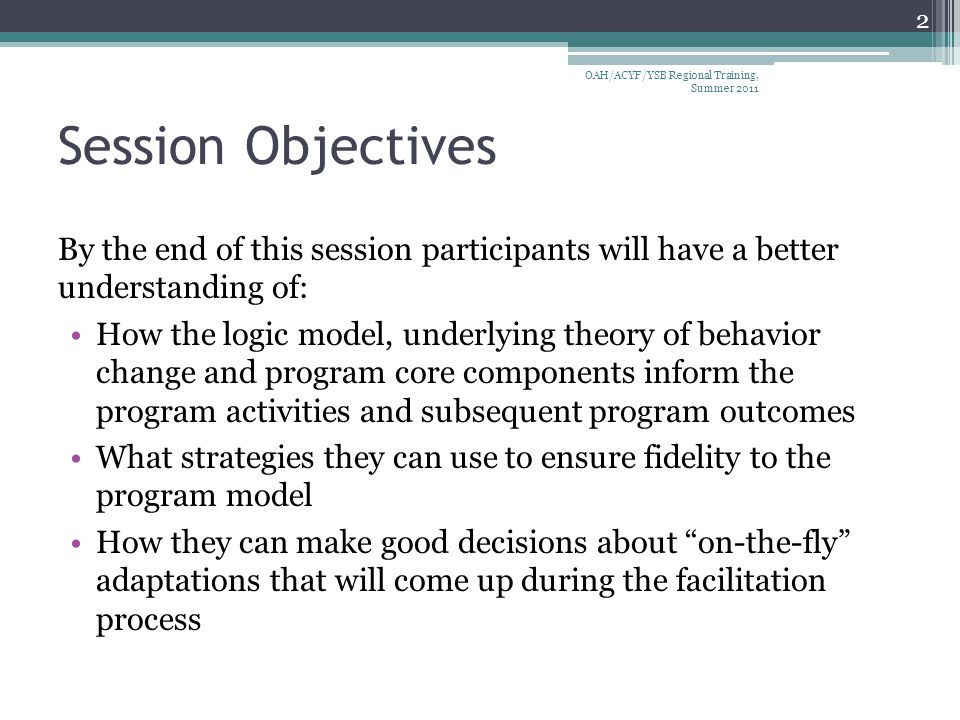 Session Objectives By the end of this session participants will have a better understanding of: How the logic model, underlying theory of behavior change and program core components inform the program activities and subsequent program outcomes What strategies they can use to ensure fidelity to the program model How they can make good decisions about on-the-fly adaptations that will come up during the facilitation process 2 OAH/ACYF/YSB Regional Training, Summer 2011