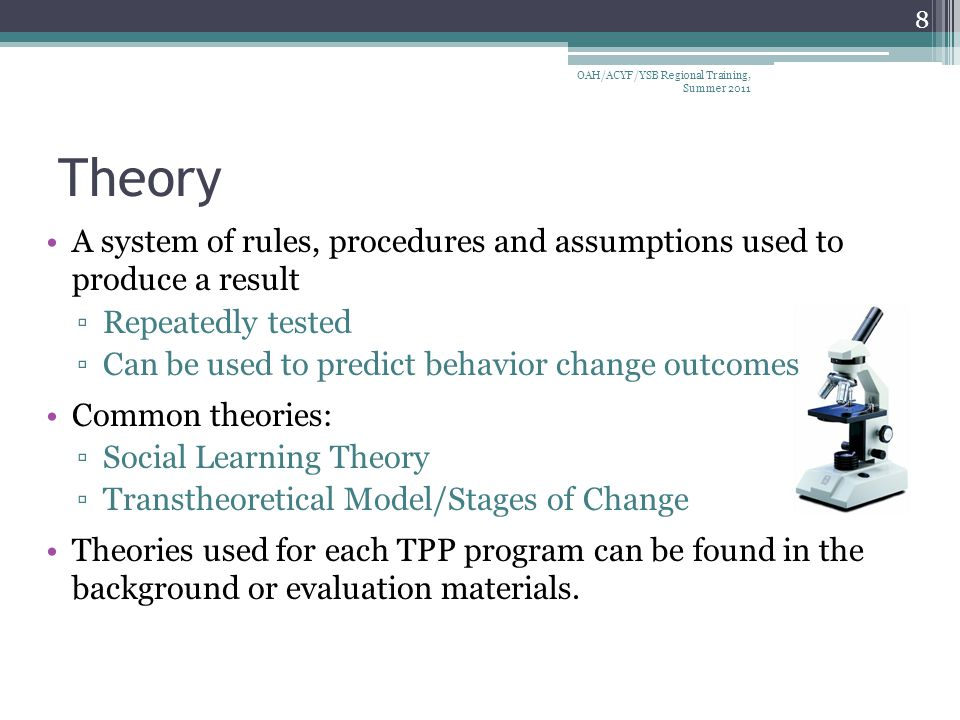 Theory A system of rules, procedures and assumptions used to produce a result ▫Repeatedly tested ▫Can be used to predict behavior change outcomes Common theories: ▫Social Learning Theory ▫Transtheoretical Model/Stages of Change Theories used for each TPP program can be found in the background or evaluation materials.
