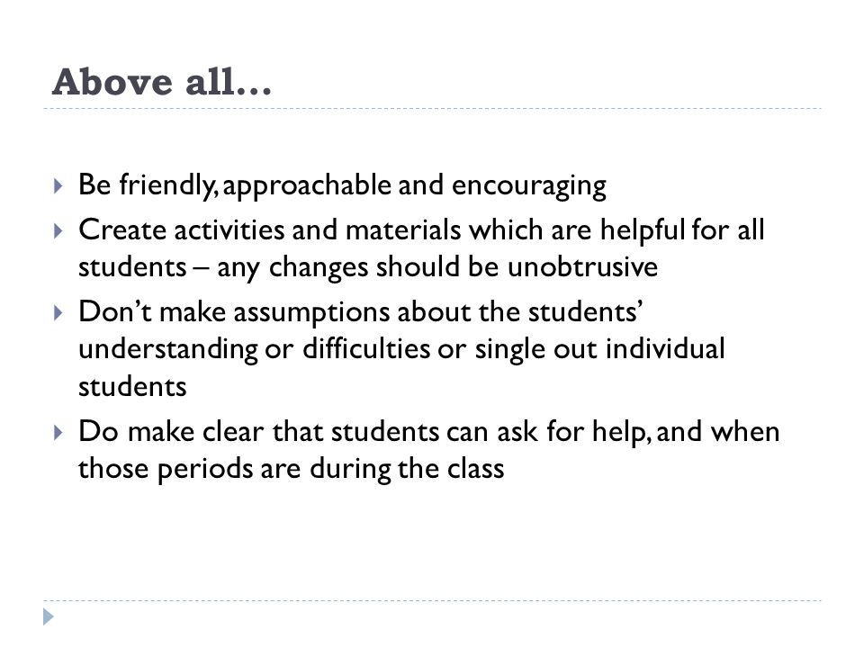 Above all…  Be friendly, approachable and encouraging  Create activities and materials which are helpful for all students – any changes should be unobtrusive  Don't make assumptions about the students' understanding or difficulties or single out individual students  Do make clear that students can ask for help, and when those periods are during the class