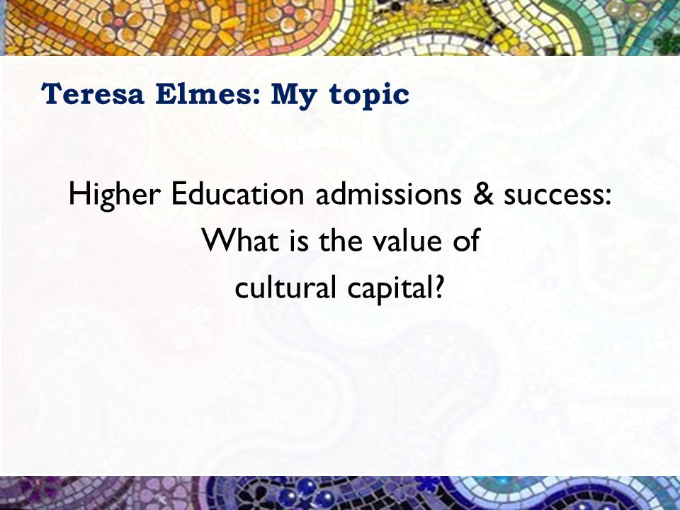 Teresa Elmes: My topic Higher Education admissions & success: What is the value of cultural capital