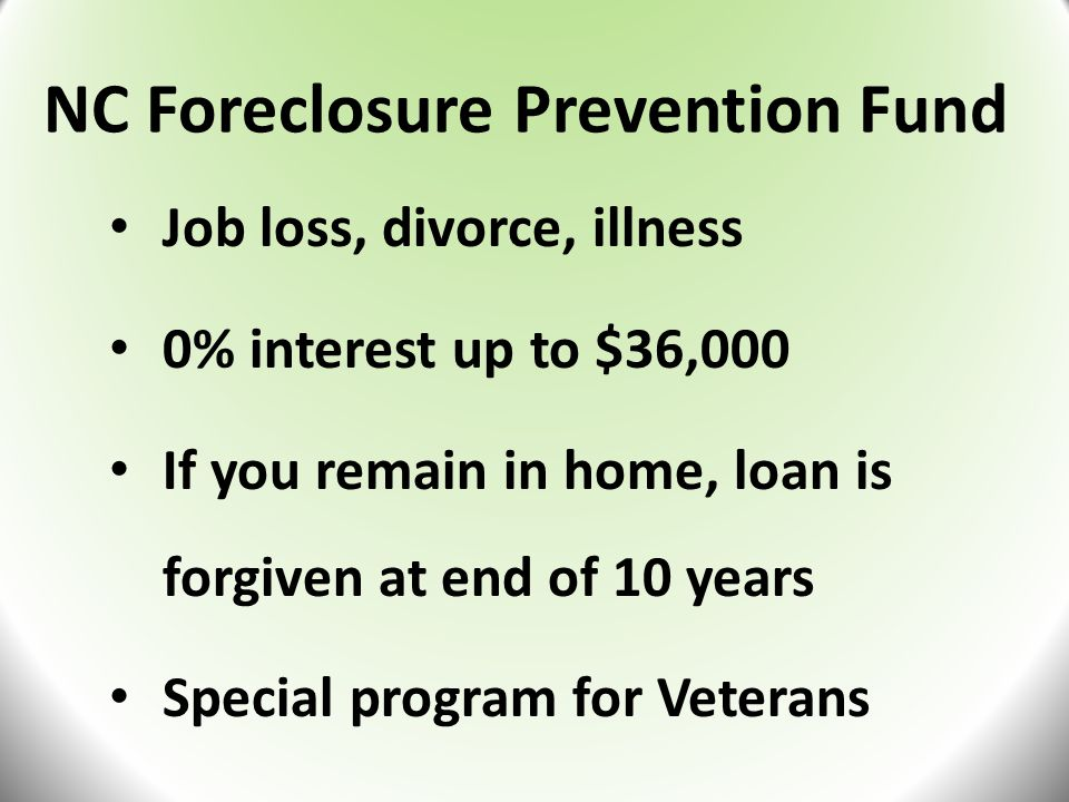 NC Foreclosure Prevention Fund Job loss, divorce, illness 0% interest up to $36,000 If you remain in home, loan is forgiven at end of 10 years Special program for Veterans
