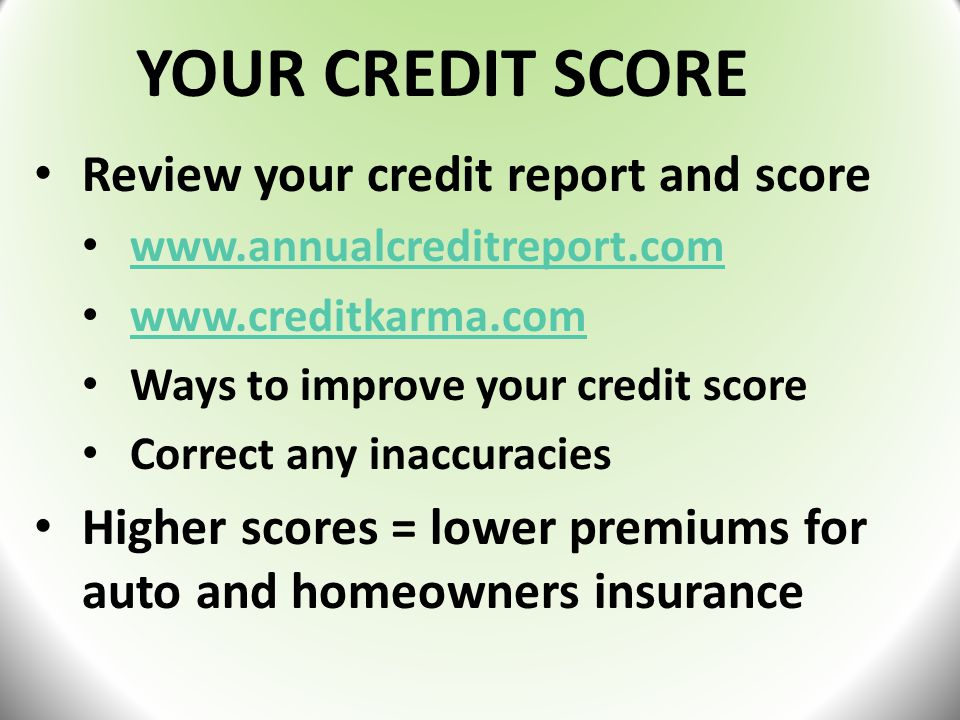 YOUR CREDIT SCORE Review your credit report and score www.annualcreditreport.com www.creditkarma.com Ways to improve your credit score Correct any inaccuracies Higher scores = lower premiums for auto and homeowners insurance