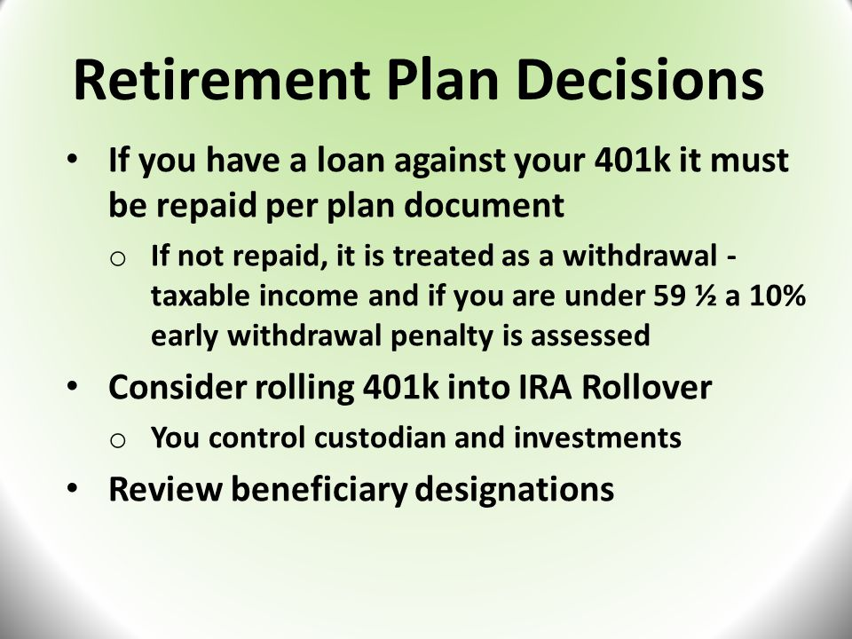 Retirement Plan Decisions If you have a loan against your 401k it must be repaid per plan document o If not repaid, it is treated as a withdrawal - taxable income and if you are under 59 ½ a 10% early withdrawal penalty is assessed Consider rolling 401k into IRA Rollover o You control custodian and investments Review beneficiary designations