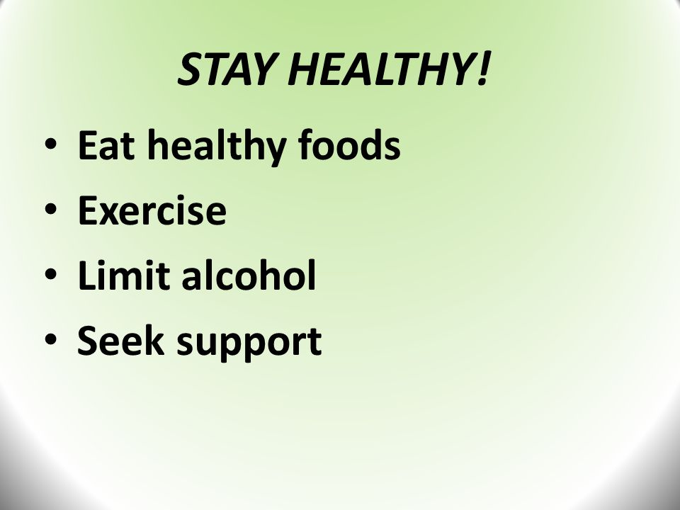 STAY HEALTHY! Eat healthy foods Exercise Limit alcohol Seek support