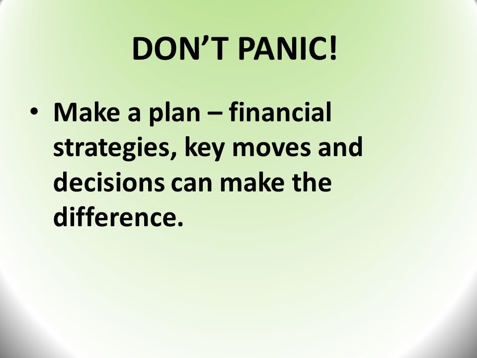 DON'T PANIC! Make a plan – financial strategies, key moves and decisions can make the difference.