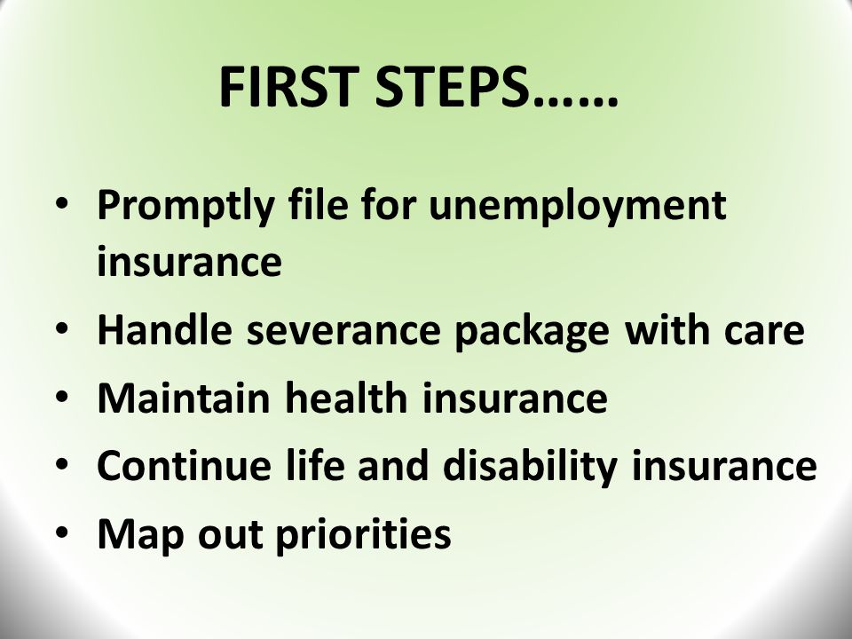 FIRST STEPS…… Promptly file for unemployment insurance Handle severance package with care Maintain health insurance Continue life and disability insurance Map out priorities