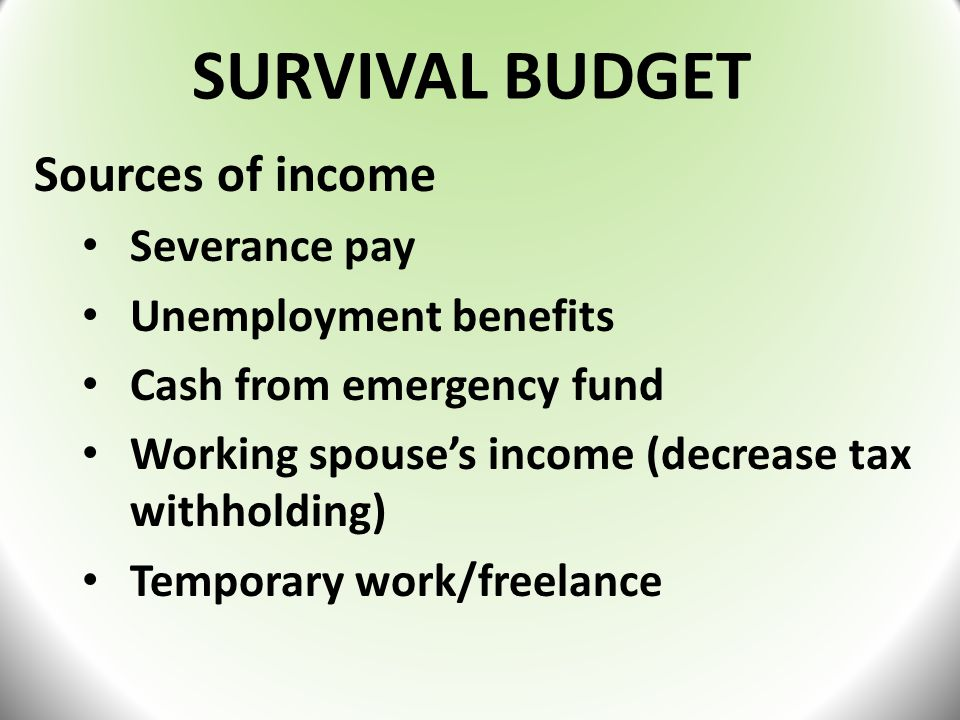 SURVIVAL BUDGET Sources of income Severance pay Unemployment benefits Cash from emergency fund Working spouse's income (decrease tax withholding) Temporary work/freelance