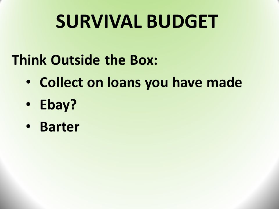 SURVIVAL BUDGET Think Outside the Box: Collect on loans you have made Ebay? Barter