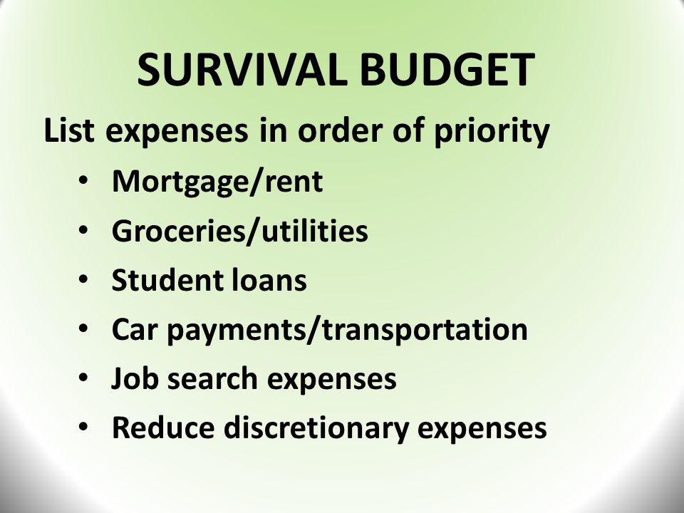 SURVIVAL BUDGET List expenses in order of priority Mortgage/rent Groceries/utilities Student loans Car payments/transportation Job search expenses Reduce discretionary expenses