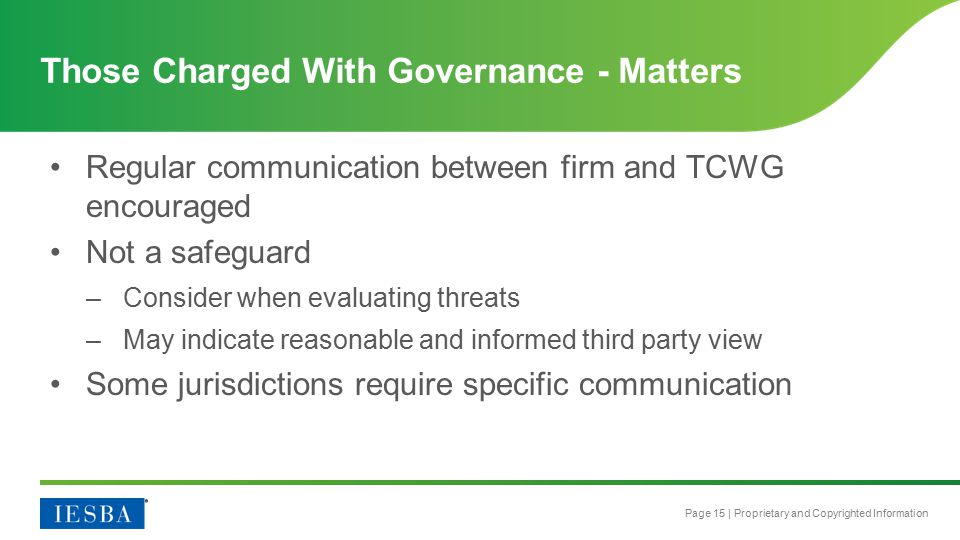 Page 15 | Proprietary and Copyrighted Information Regular communication between firm and TCWG encouraged Not a safeguard –Consider when evaluating threats –May indicate reasonable and informed third party view Some jurisdictions require specific communication Those Charged With Governance - Matters