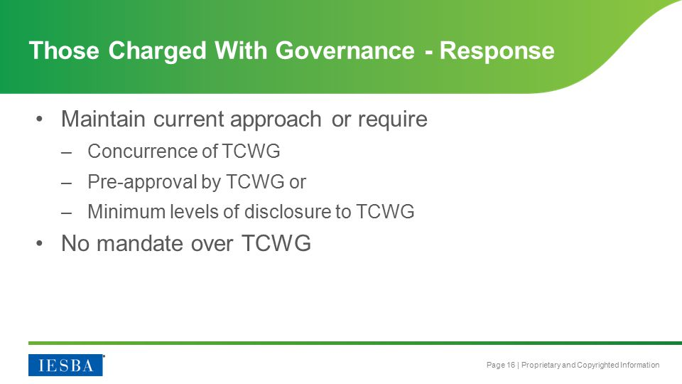 Page 16 | Proprietary and Copyrighted Information Maintain current approach or require –Concurrence of TCWG –Pre-approval by TCWG or –Minimum levels of disclosure to TCWG No mandate over TCWG Those Charged With Governance - Response