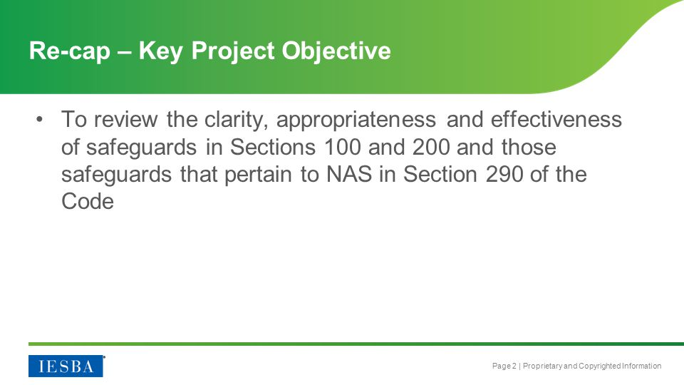 Page 2 | Proprietary and Copyrighted Information To review the clarity, appropriateness and effectiveness of safeguards in Sections 100 and 200 and those safeguards that pertain to NAS in Section 290 of the Code Re-cap – Key Project Objective