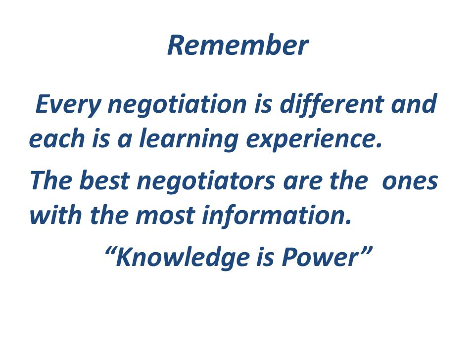 Remember Every negotiation is different and each is a learning experience.