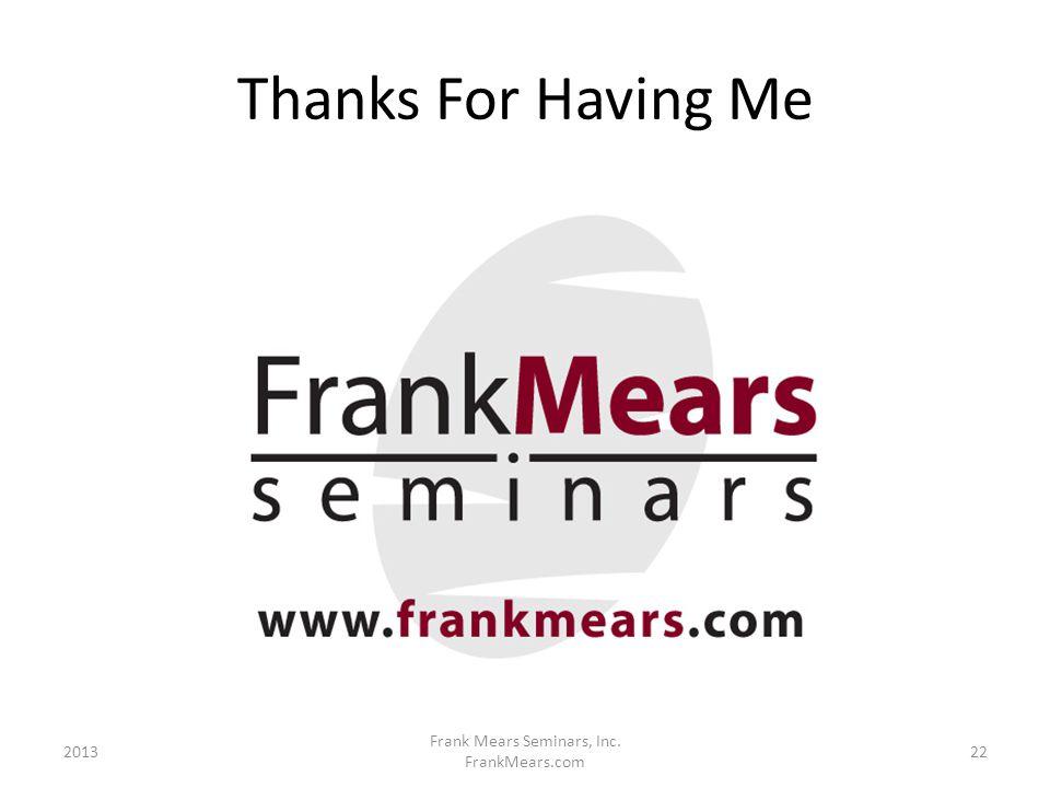 Thanks For Having Me 2013 Frank Mears Seminars, Inc. FrankMears.com 22