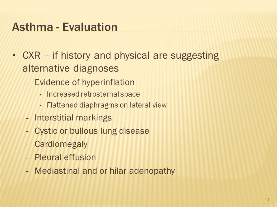 Asthma - Evaluation CXR – if history and physical are suggesting alternative diagnoses - Evidence of hyperinflation Increased retrosternal space Flattened diaphragms on lateral view - Interstitial markings - Cystic or bullous lung disease - Cardiomegaly - Pleural effusion - Mediastinal and or hilar adenopathy 11