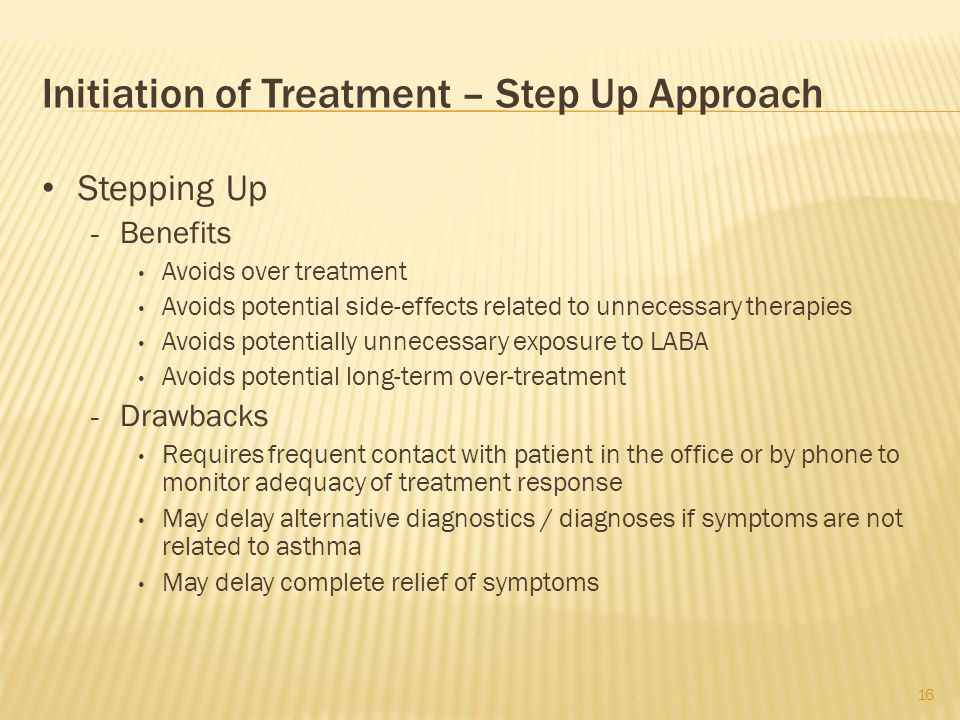 Initiation of Treatment – Step Up Approach Stepping Up - Benefits Avoids over treatment Avoids potential side-effects related to unnecessary therapies Avoids potentially unnecessary exposure to LABA Avoids potential long-term over-treatment - Drawbacks Requires frequent contact with patient in the office or by phone to monitor adequacy of treatment response May delay alternative diagnostics / diagnoses if symptoms are not related to asthma May delay complete relief of symptoms 16