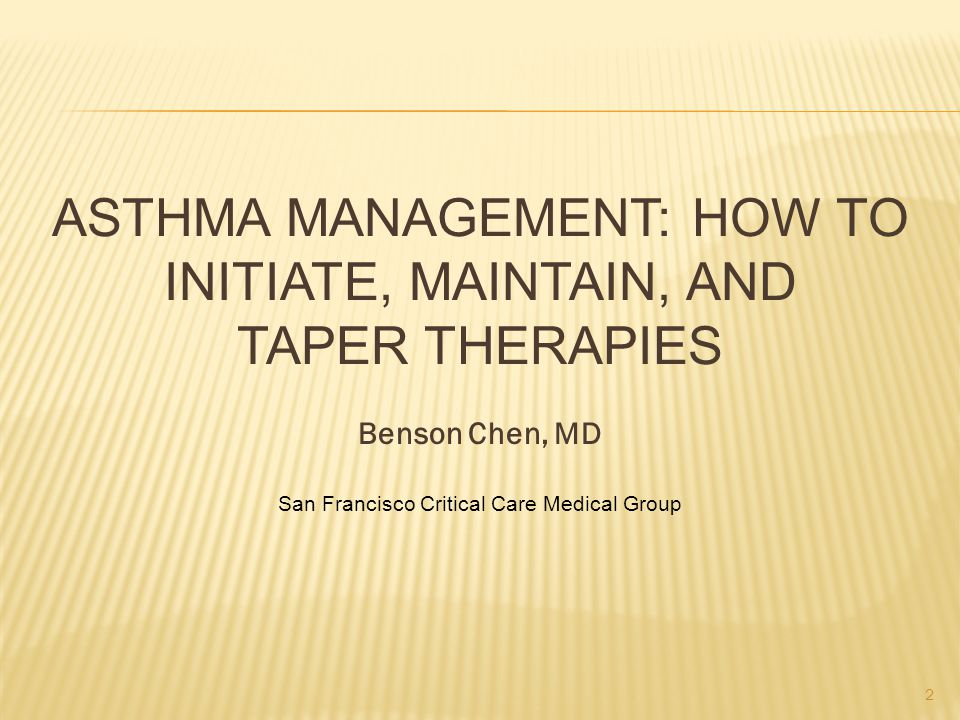 ASTHMA MANAGEMENT: HOW TO INITIATE, MAINTAIN, AND TAPER THERAPIES Benson Chen, MD San Francisco Critical Care Medical Group 2