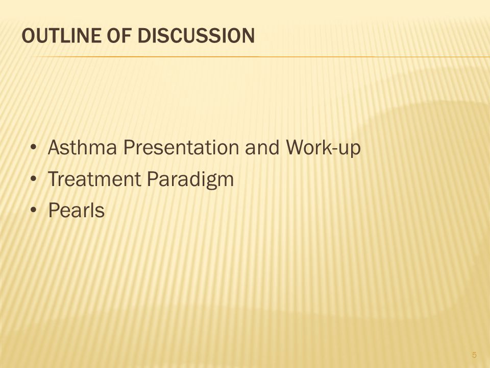OUTLINE OF DISCUSSION Asthma Presentation and Work-up Treatment Paradigm Pearls 5