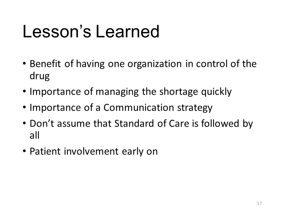 Lesson's Learned Benefit of having one organization in control of the drug Importance of managing the shortage quickly Importance of a Communication s