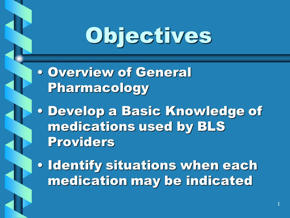 1 Overview of General PharmacologyOverview of General Pharmacology Develop a Basic Knowledge of medications used by BLS ProvidersDevelop a Basic Knowl