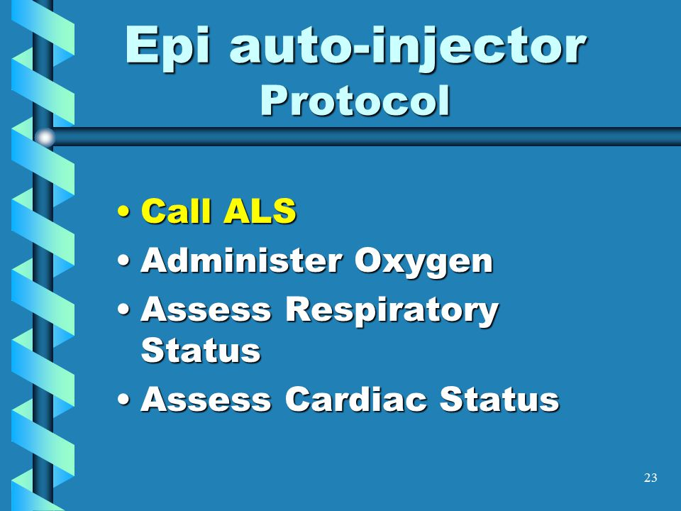 23 Epi auto-injector Protocol Call ALSCall ALS Administer OxygenAdminister Oxygen Assess Respiratory StatusAssess Respiratory Status Assess Cardiac StatusAssess Cardiac Status