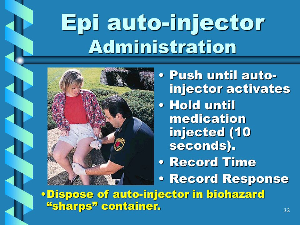 32 Epi auto-injector Administration Push until auto- injector activatesPush until auto- injector activates Hold until medication injected (10 seconds).Hold until medication injected (10 seconds).