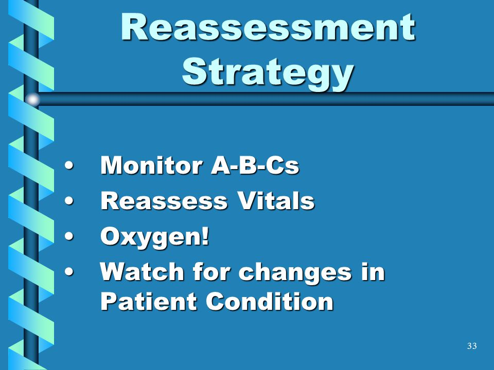 33 Reassessment Strategy Monitor A-B-CsMonitor A-B-Cs Reassess VitalsReassess Vitals Oxygen!Oxygen! Watch for changes in Patient ConditionWatch for ch