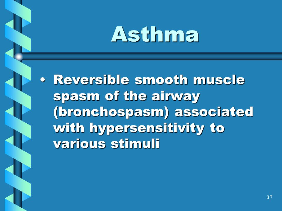 37 Asthma Reversible smooth muscle spasm of the airway (bronchospasm) associated with hypersensitivity to various stimuliReversible smooth muscle spasm of the airway (bronchospasm) associated with hypersensitivity to various stimuli
