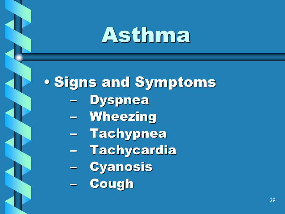 39 Asthma Signs and SymptomsSigns and Symptoms –Dyspnea –Wheezing –Tachypnea –Tachycardia –Cyanosis –Cough