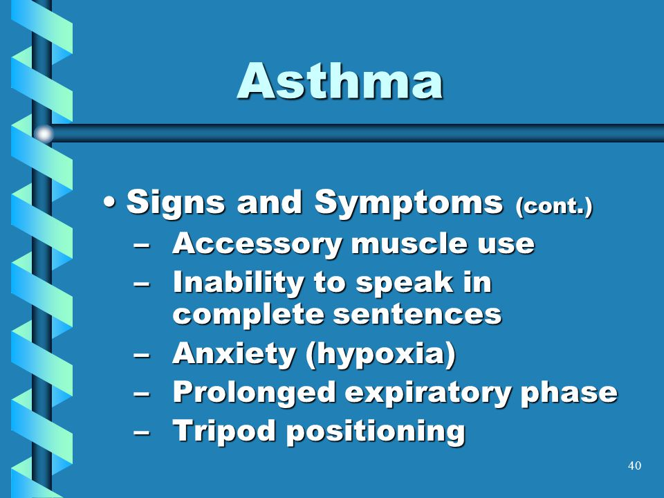 40 Asthma Signs and Symptoms (cont.)Signs and Symptoms (cont.) –Accessory muscle use –Inability to speak in complete sentences –Anxiety (hypoxia) –Prolonged expiratory phase –Tripod positioning