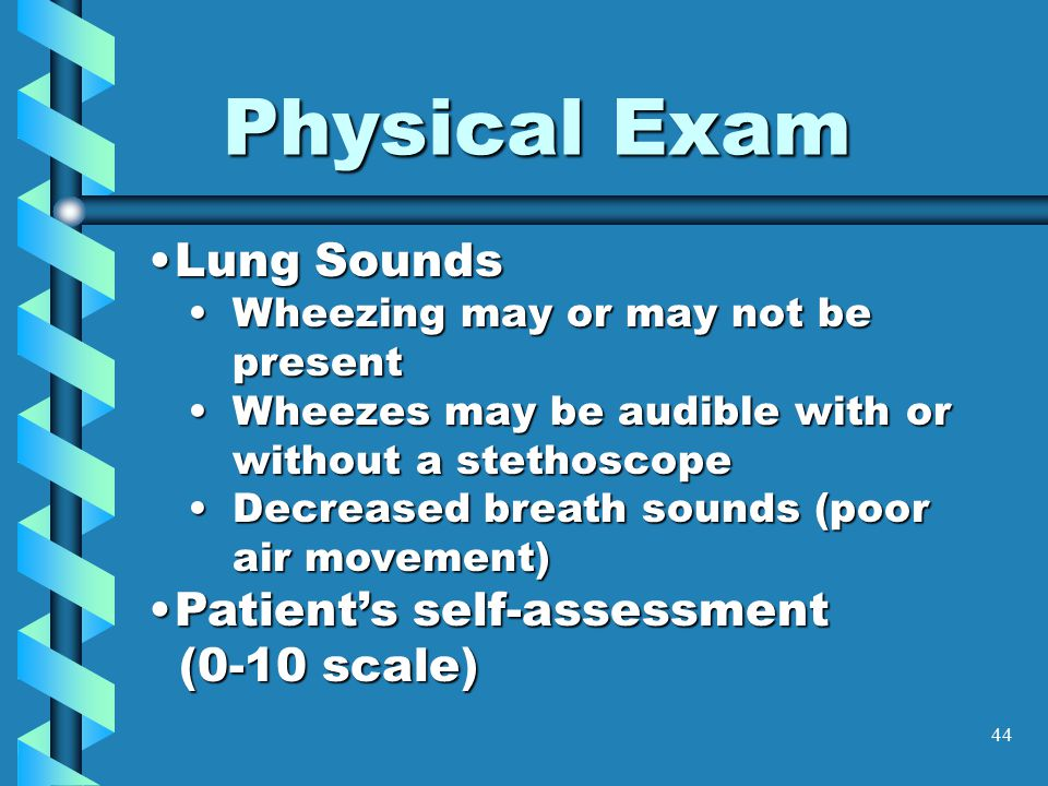44 Physical Exam Lung SoundsLung Sounds Wheezing may or may not be presentWheezing may or may not be present Wheezes may be audible with or without a stethoscopeWheezes may be audible with or without a stethoscope Decreased breath sounds (poor air movement)Decreased breath sounds (poor air movement) Patient's self-assessmentPatient's self-assessment (0-10 scale) (0-10 scale)