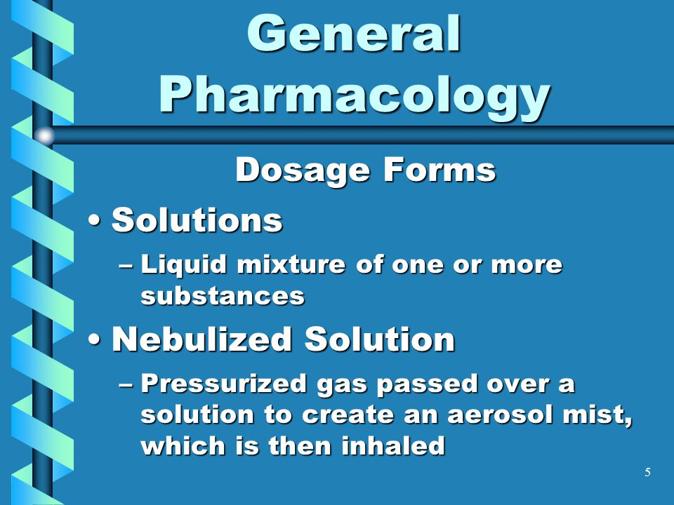 5 General Pharmacology Dosage Forms SolutionsSolutions –Liquid mixture of one or more substances Nebulized SolutionNebulized Solution –Pressurized gas