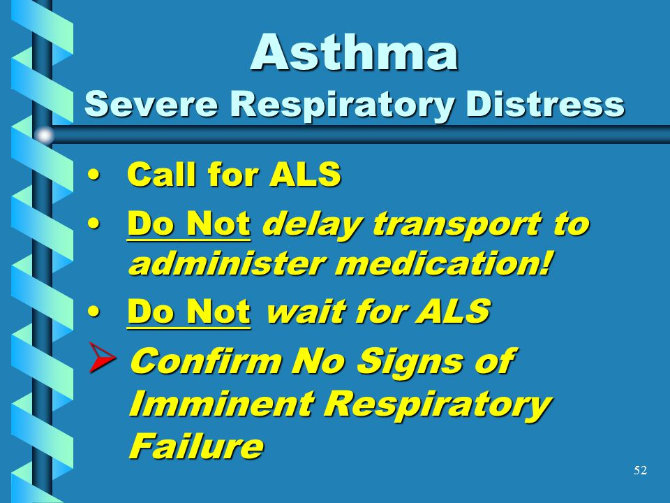 52 Asthma Severe Respiratory Distress Call for ALSCall for ALS Do Not delay transport to administer medication!Do Not delay transport to administer me
